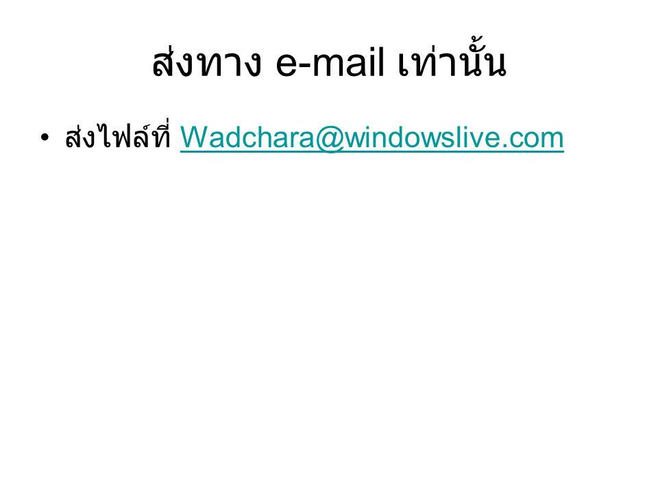 ส่งทาง e-mail เท่านั้น ส่งไฟล์ที่ Wadchara@windowslive.comWadchara@windowslive.com