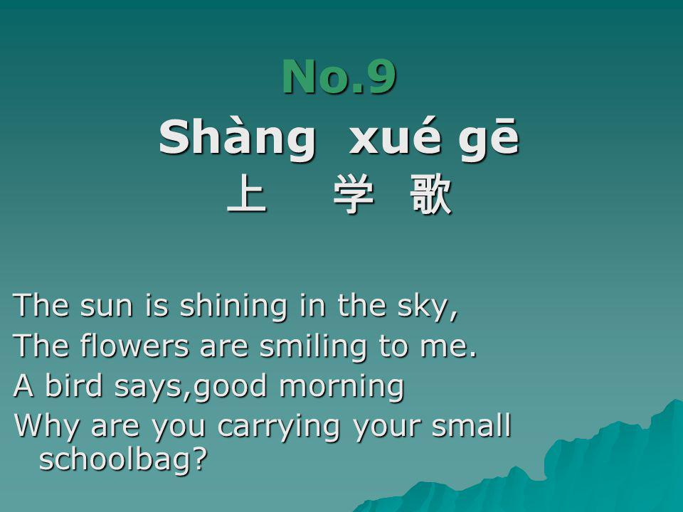 No.9 Shàng xué gē 上 学 歌 The sun is shining in the sky, The flowers are smiling to me.