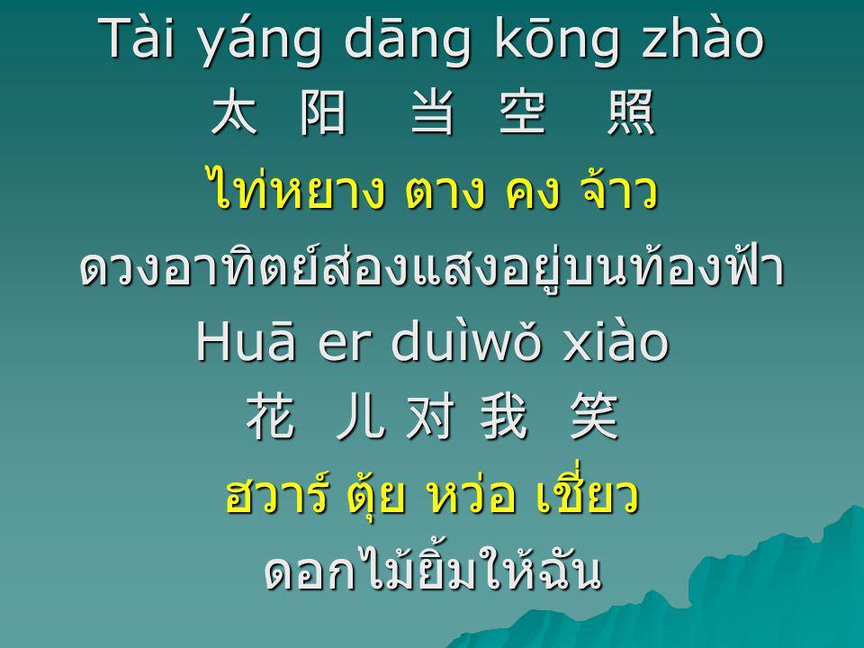 Tài yáng dāng kōng zhào 太 阳 当 空 照 ไท่หยาง ตาง คง จ้าว ดวงอาทิตย์ส่องแสงอยู่บนท้องฟ้า Huā er duìw ǒ xiào 花 儿 对 我 笑 ฮวาร์ ตุ้ย หว่อ เชี่ยว ดอกไม้ยิ้มให้