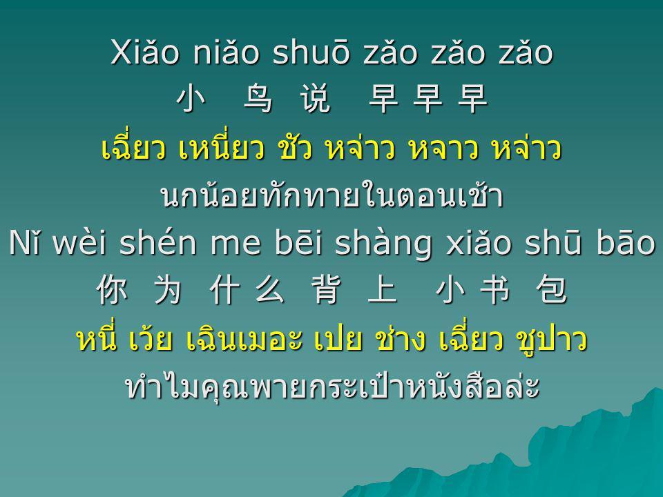 Xi ǎ o ni ǎ o shuō z ǎ o z ǎ o z ǎ o 小 鸟 说 早 早 早 เฉี่ยว เหนี่ยว ชัว หจ่าว หจาว หจ่าว นกน้อยทักทายในตอนเช้า N ǐ wèi shén me bēi shàng xi ǎ o shū bāo 你