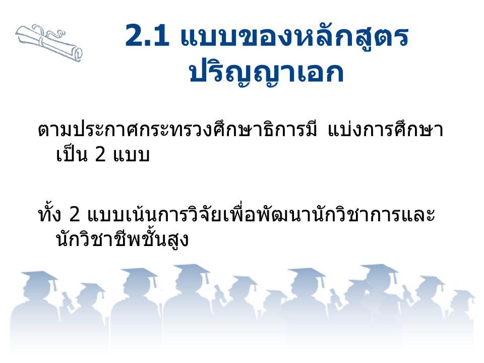 ตามประกาศกระทรวงศึกษาธิการมี แบ่งการศึกษา เป็น 2 แบบ ทั้ง 2 แบบเน้นการวิจัยเพื่อพัฒนานักวิชาการและ นักวิชาชีพชั้นสูง 2.1 แบบของหลักสูตร ปริญญาเอก