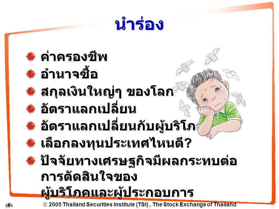  2005 Thailand Securities Institute (TSI), The Stock Exchange of Thailand 3 ค่าครองชีพ คือ จำนวนเงินที่ ต้องใช้ในการใช้ จ่ายเพื่อการดำรง ชีวิตประจำวัน อัตราแลกเปลี่ยน เป็นสิ่งสะท้อนถึง ความแตกต่างของ ค่าครองชีพ ระหว่างประเทศ