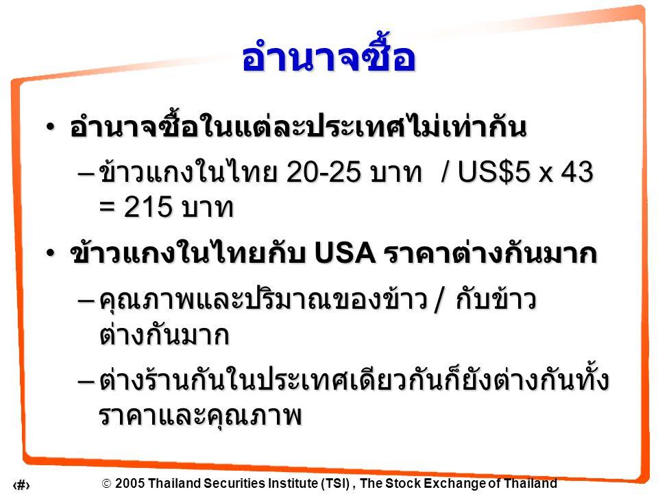  2005 Thailand Securities Institute (TSI), The Stock Exchange of Thailand 5 อำนาจซื้อในแต่ละประเทศไม่เท่ากัน อำนาจซื้อในแต่ละประเทศไม่เท่ากัน – ข้าวแกงในไทย 20-25 บาท / US$5 x 43 = 215 บาท ข้าวแกงในไทยกับ USA ราคาต่างกันมาก ข้าวแกงในไทยกับ USA ราคาต่างกันมาก – คุณภาพและปริมาณของข้าว / กับข้าว ต่างกันมาก – ต่างร้านกันในประเทศเดียวกันก็ยังต่างกันทั้ง ราคาและคุณภาพ อำนาจซื้อ