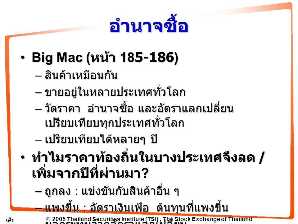  2005 Thailand Securities Institute (TSI), The Stock Exchange of Thailand 6 Big Mac ( หน้า 185-186)Big Mac ( หน้า 185-186) – สินค้าเหมือนกัน – ขายอยู่ในหลายประเทศทั่วโลก – วัดราคา อำนาจซื้อ และอัตราแลกเปลี่ยน เปรียบเทียบทุกประเทศทั่วโลก – เปรียบเทียบได้หลายๆ ปี ทำไมราคาท้องถิ่นในบางประเทศจึงลด / เพิ่มจากปีที่ผ่านมา .