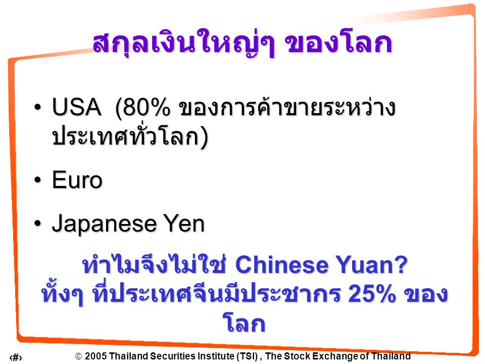  2005 Thailand Securities Institute (TSI), The Stock Exchange of Thailand 7 USA (80% ของการค้าขายระหว่าง ประเทศทั่วโลก )USA (80% ของการค้าขายระหว่าง ประเทศทั่วโลก ) EuroEuro Japanese YenJapanese Yen สกุลเงินใหญ่ๆ ของโลก ทำไมจึงไม่ใช่ Chinese Yuan.
