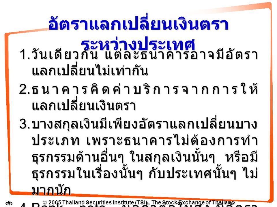  2005 Thailand Securities Institute (TSI), The Stock Exchange of Thailand 10 สินค้าอย่างเดียวกัน : ขายคนละประเทศ ราคาต่างกัน สินค้าอย่างเดียวกัน : ขายคนละประเทศ ราคาต่างกัน สินค้าอย่างเดียวกัน : ขายในประเทศ เดียวกัน แต่ต่าง สถานที่กัน ราคาก็ ต่างกันได้ สินค้าอย่างเดียวกัน : ขายในประเทศ เดียวกัน แต่ต่าง สถานที่กัน ราคาก็ ต่างกันได้ อัตราแลกเปลี่ยนกับ ผู้บริโภค