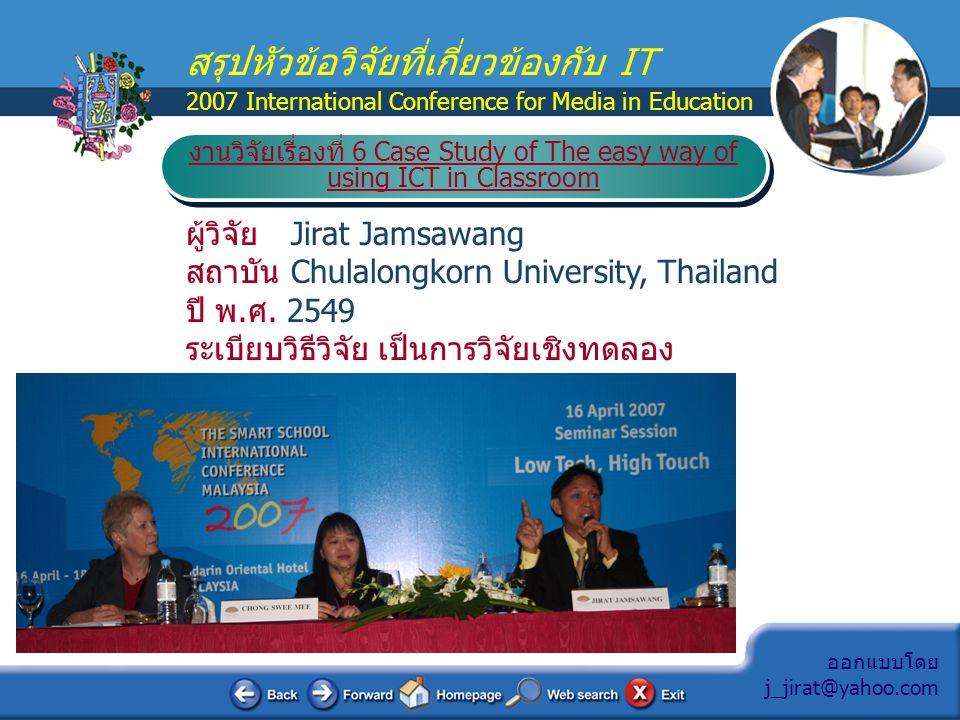 ออกแบบโดย j_jirat@yahoo.com สรุปหัวข้อวิจัยที่เกี่ยวข้องกับ IT 2007 International Conference for Media in Education ผู้วิจัย Jirat Jamsawang สถาบัน Ch