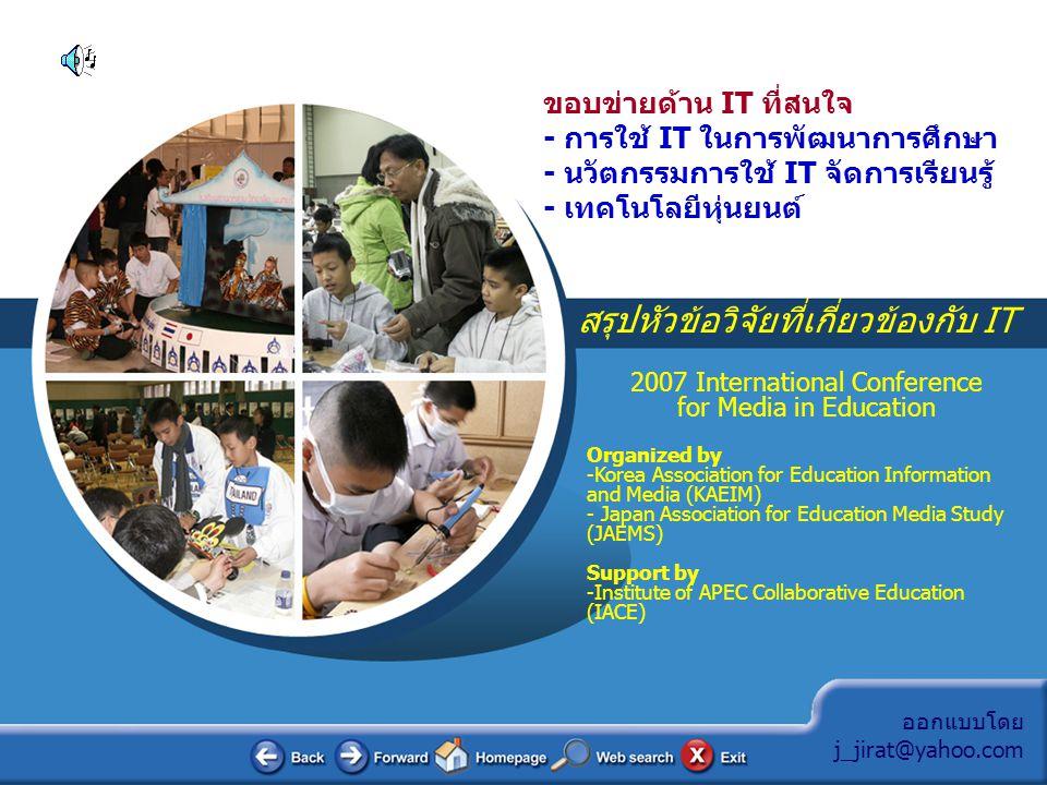 ออกแบบโดย j_jirat@yahoo.com สรุปหัวข้อวิจัยที่เกี่ยวข้องกับ IT 2007 International Conference for Media in Education การใช้เกมเพื่อการเรียนรู้ -A Metacognitive Strategies for Successful Game-Based Learning (Korea) การทดลองเรียนผ่านโทรศัพท์มือถือและสื่อชนิดไร้สาย - Critical Issues for Successful m-Learning within Elementary Schools (Korea) - Can School children Use a Cell Phone for Their Learning.