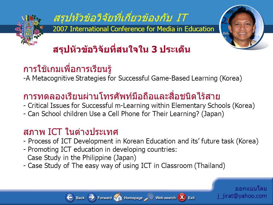 ออกแบบโดย j_jirat@yahoo.com สรุปหัวข้อวิจัยที่เกี่ยวข้องกับ IT 2007 International Conference for Media in Education A Metacognitive Strategies for Successful Game-Based Learning ยุทธศาสตร์สู่ความสำเร็จของการเรียนรู้ ด้วยเกม ผู้วิจัยBokyeong Kim, Hyungsung Park, Youngkyun Baek สถาบัน Korean National University of Education, Chungbuk, Korea ปี พ.ศ.