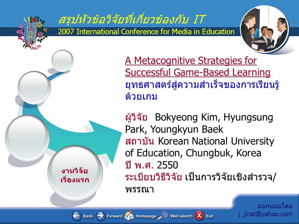 ออกแบบโดย j_jirat@yahoo.com สรุปหัวข้อวิจัยที่เกี่ยวข้องกับ IT 2007 International Conference for Media in Education สรุปประเด็นสำคัญของงานวิจัย  เป็นการวิจัยเพื่อกำหนดยุทธศาสตร์แห่งความสำเร็จของการ จัดการเรียนรู้ผ่านเกม  ผู้วิจัยพบว่าสิ่งสำคัญที่สุดของการสร้างเกมคือ การวิเคราะห์ ลักษณะพิเศษของเกม รองลงมาคือความน่าตื่นเต้นและท้าทาย ลำดับสุดท้ายจึงเป็นจุดประสงค์การเรียนรู้  ผู้วิจัยนำเสนอ Metacognitive Strategies คือ ยุทธศาสตร์ใน การที่จะเสริมแรงในการเรียนรู้ให้กับผู้เรียน เน้นกลุ่มที่เรียนรู้ด้วย กระบวนการแก้ปัญหา (PBL)  ได้นำเสนอ Metacognitive Strategies แบบง่ายๆ ที่เริ่มจาก กระบวนการคิดที่ประกอบไปด้วยการฟัง, การสำรวจ, การจด บันทึก และการพูด ยุทธศาสตร์ที่ได้ประกอบด้วย self-planning, self-monitoring, and self-evaluation