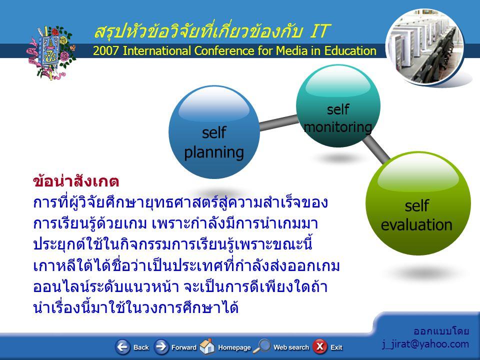 ออกแบบโดย j_jirat@yahoo.com สรุปหัวข้อวิจัยที่เกี่ยวข้องกับ IT 2007 International Conference for Media in Education ข้อสังเกต การเลือกศึกษางานวิจัยในเรื่องที่ 4-6 เพราะต้องการ เปรียบเทียบให้เห็นถึงการใช้ ICT ในแต่ละประเทศที่มีการใช้งาน ในลักษณะที่แตกต่างกัน  ต้องการเปรียบเทียบวิธีการแก้ปัญหาของประเทศไทยกับอีก 2 ประเทศ ซึ่งประเทศฟิลิปปินส์มีโครงสร้างพื้นฐานไม่ต่างจากไทย มากจะคล้ายโรงเรียนในชนบทของไทย เพียงแต่ความแตกต่าง ระหว่างโรงเรียนในเมืองกับชนบทของไทยจะมีความแตกต่างกันสูง โรงเรียนในเมืองปัญหาเรื่อง Hardware แทบไม่มีเลย  ประเทศไทยปัญหาใหญ่อยู่ที่การเชื่อมต่ออินเทอร์เน็ตที่มีราคาสูง โรงเรียนต้องจัดหาเอง แต่ในประเทศเกาหลีมีแผนแม่บทที่รองรับ เรื่องนี้ทำให้แต่ละโรงเรียนมีความเร็วของ Internet อยู่ที่ 8-10 Mbps โดยที่โรงเรียนไม่ต้องเสียค่าใช้จ่ายในด้านนี้เลย