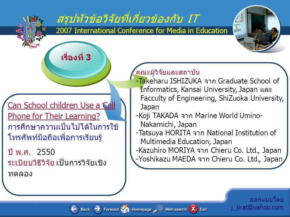 ออกแบบโดย j_jirat@yahoo.com สรุปหัวข้อวิจัยที่เกี่ยวข้องกับ IT 2007 International Conference for Media in Education สรุปประเด็นสำคัญของงานวิจัย  เป็นการทดลองการเรียนผ่านโทรศัพท์มือถือมาตรฐาน IEEE 802.11b ที่เชื่อมเข้าสู่ระบบ Wireless LAN ที่มีมาตรฐานตรงกัน เพราะพบว่ามือ ถือของเด็กเกรด 5 เพิ่มขึ้นเป็น 10.3%-11.1%-11.8% ตามลำดับ และในนักเรียนเกรด 8 เพิ่มเป็น 28.4% - 34.1% - 35.9% ตามลำดับ  ทดลองทำใน aquarium ชื่อ Marine World Umino-Nakamichi ที่ เมือง Fukuoka ด้วย Content Server และ Community Server มี wireless LAN และมือถือ 40 เครื่อง โดยนักเรียนต้อง Login แล้ว เลือกรับข้อมูลจาก 3 แบบ คือ 1.ค้นหาข้อมูลในพื้นที่, 2.ค้นหาข้อมูล ตามงานใน aquarium และ 3.รับข้อมูลจาก Keyword  กลุ่มตัวอย่างที่ทำการทดลองเป็นนักเรียนชั้น ป.5 และ ป.6 รวม 135 คน ขณะทดลองมีการสำรวจการเคยใช้โทรศัพท์ของนักเรียนกลุ่ม ตัวอย่างเพื่อนำมาประกอบการวิจัย
