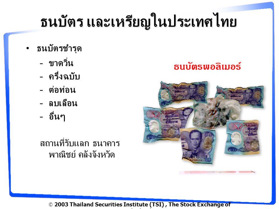  2003 Thailand Securities Institute (TSI), The Stock Exchange of Thailand ธนบัตร และเหรียญในประเทศไทย ธนบัตรชำรุด –ขาดวิ่น –ครึ่งฉบับ –ต่อท่อน –ลบเลือน –อื่นๆ สถานที่รับแลก ธนาคาร พาณิชย์ คลังจังหวัด