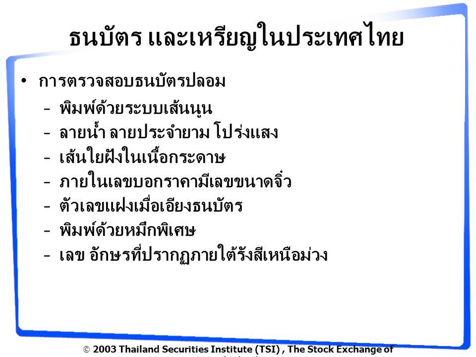  2003 Thailand Securities Institute (TSI), The Stock Exchange of Thailand ธนบัตร และเหรียญในประเทศไทย การตรวจสอบธนบัตรปลอม –พิมพ์ด้วยระบบเส้นนูน –ลายน้ำ ลายประจำยาม โปร่งแสง –เส้นใยฝังในเนื้อกระดาษ –ภายในเลขบอกราคามีเลขขนาดจิ๋ว –ตัวเลขแฝงเมื่อเอียงธนบัตร –พิมพ์ด้วยหมึกพิเศษ –เลข อักษรที่ปรากฏภายใต้รังสีเหนือม่วง
