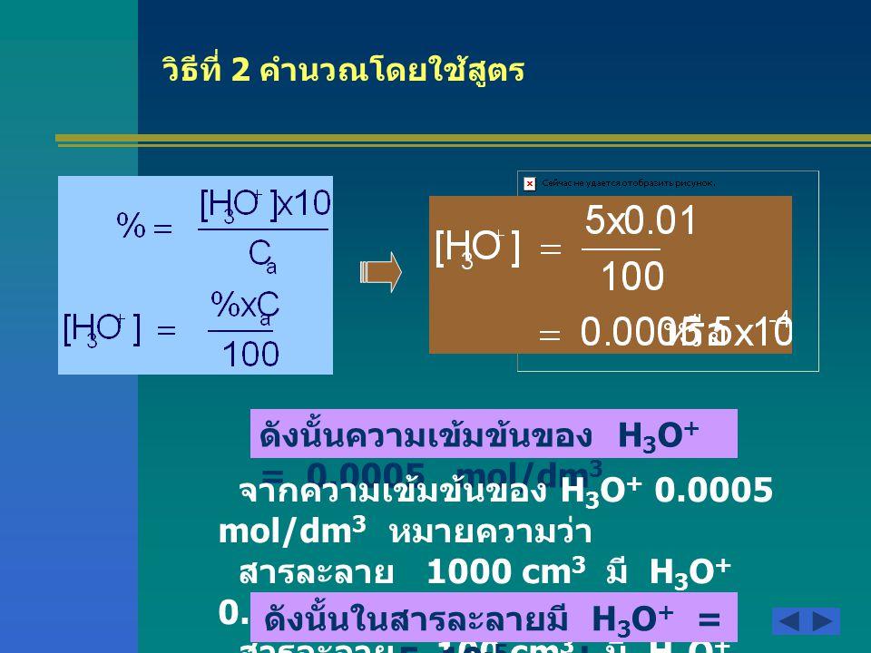 ตัวอย่าง 2 ที่อุณหภูมิ 25 ํ C ในสารละลายกรด HCN (Ka = 4.0 x 10 -10 ) เข้มข้น 1.0x10 -4 mol/l จะมีปริมาณ H 3 O + เท่าใด วิธีที่ 1 คำนวณโดยใช้หลักสมดุล HCN + H 2 O -----> CN - + H 3 O + เริ่มต้น 10 -4 M-00 เปลี่ยน แปลง -X M-+X M สมดุล 10 -4 -X M-X M เนื่องจาก Ca/Ka> 1000 แสดงว่า 10 -4 -X ประมาณ เท่ากับ 10 -4 M=mol/dm 3 ดังนั้นความเข้มข้น ของ H 3 O + = 2.0x10 -7 mol/dm 3