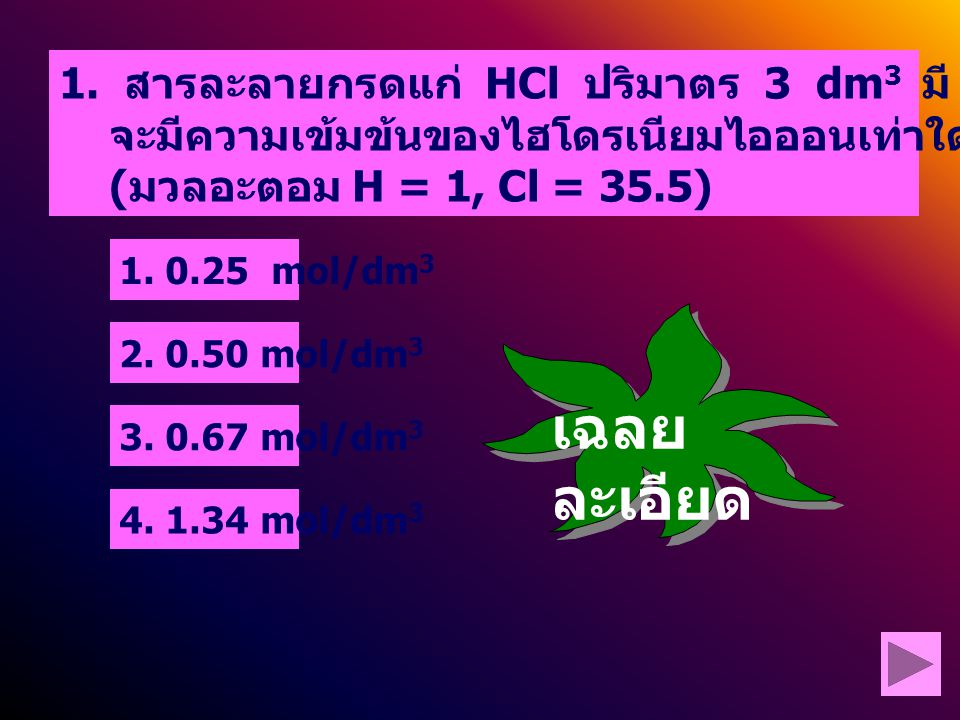 1. 0.25 mol/dm 3 2. 0.50 mol/dm 3. 0.67 mol/dm 3 4. 1.34 mol/dm 3 1. สารละลายกรดแก่ HCl ปริมาตร 3 dm 3 มี HCl ละลายอยู่ 73 กรัม จะมีความเข้มข้นของไฮโด