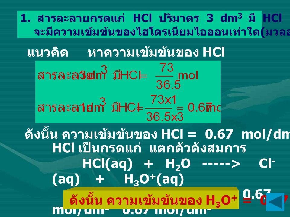 1. สารละลายกรดแก่ HCl ปริมาตร 3 dm 3 มี HCl ละลายอยู่ 73 กรัม จะมีความเข้มข้นของไฮโดรเนียมไอออนเท่าใด ( มวลอะตอม H = 1, Cl = 35.5) แนวคิด หาความเข้มข้