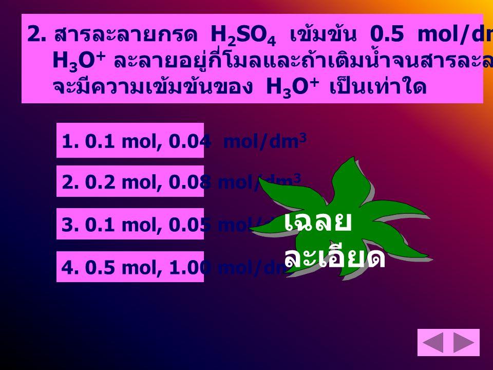 แนวคิด หาโมลของ H 2 SO 4 โดย H 2 SO 4 เข้มข้น 0.5 mol/dm 3 หมายความว่า H 2 SO 4 ปริมาตร 1000 cm 3 มี H 2 SO 4 0.5 mol H 2 SO 4 ปริมาตร 200 cm 3 มี H 2 SO 4 H 2 SO 4 เป็นกรดแก่ แตกตัวดังสมการ H 2 SO 4 (aq) + 2H 2 O -----> SO 4 2- (aq) + 2H 3 O + (aq) 0.1 mol 0.1 mol 0.2 mol ดังนั้นโมลของ H 3 O + = 0.2 mol 2.