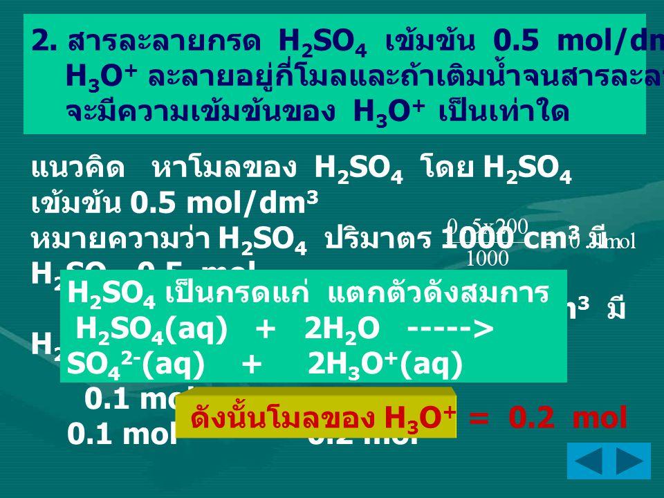 นั่นคือ ในสารละลาย 2500 cm 3 มี H 3 O + = 0.2 mol ดังนั้นความเข้มข้นของ H 3 O + = 0.08 mol/dm 3 หาความเข้มข้นของ H 3 O + เมื่อเติมน้ำจน สารละลายมีปริมาตร 2500 cm 3 จากการคำนวณที่ผ่านมาโมลของ H 3 O + = 0.2 mol จึงหาความเข้มข้นของ H 3 O + หลังเจือจาง ได้จากหลัก โมลหลังเจือจาง = โมลก่อนเจือจาง