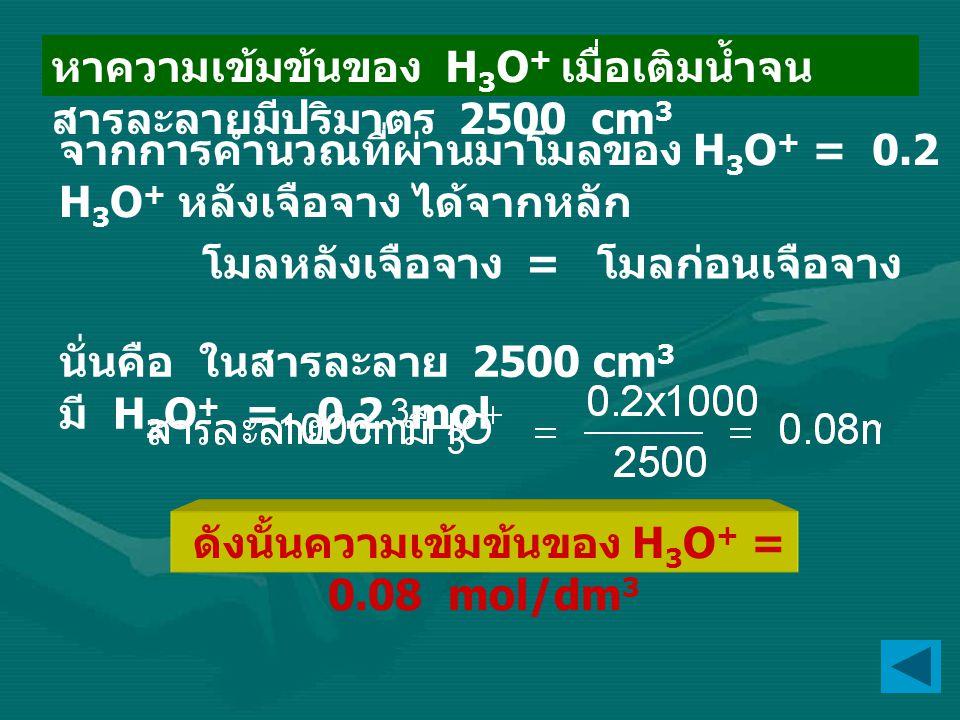 นั่นคือ ในสารละลาย 2500 cm 3 มี H 3 O + = 0.2 mol ดังนั้นความเข้มข้นของ H 3 O + = 0.08 mol/dm 3 หาความเข้มข้นของ H 3 O + เมื่อเติมน้ำจน สารละลายมีปริม