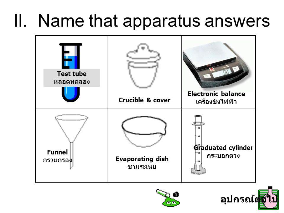 II. Name that apparatus answers Test tube หลอดทดลอง Crucible & cover Electronic balance เครื่องชั่งไฟฟ้า Funnel กรวยกรอง Evaporating dish ชามระเหย Gra