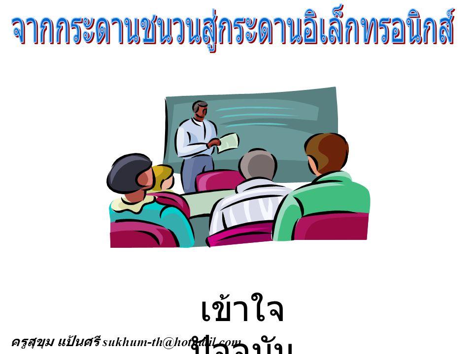 ครู นักเรียน ทำนายอนาคต ( เวลานี้ ) ที่เป็นจริง คือ E-Learning ครูสุขุม แป้นศรี sukhum-th@hotmail.com
