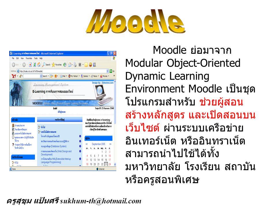 Moodle ย่อมาจาก Modular Object-Oriented Dynamic Learning Environment Moodle เป็นชุด โปรแกรมสำหรับ ช่วยผู้สอน สร้างหลักสูตร และเปิดสอนบน เว็บไซต์ ผ่านระบบเครือข่าย อินเทอร์เน็ต หรืออินทราเน็ต สามารถนำไปใช้ได้ทั้ง มหาวิทยาลัย โรงเรียน สถาบัน หรือครูสอนพิเศษ ครูสุขุม แป้นศรี sukhum-th@hotmail.com