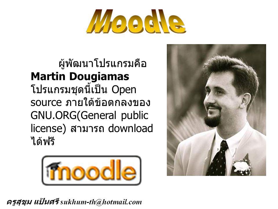 ผู้พัฒนาโปรแกรมคือ Martin Dougiamas โปรแกรมชุดนี้เป็น Open source ภายใต้ข้อตกลงของ GNU.ORG(General public license) สามารถ download ได้ฟรี ครูสุขุม แป้นศรี sukhum-th@hotmail.com