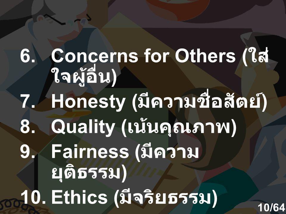 6.Concerns for Others ( ใส่ ใจผู้อื่น ) 7.Honesty ( มีความชื่อสัตย์ ) 8.Quality ( เน้นคุณภาพ ) 9.Fairness ( มีความ ยุติธรรม ) 10.Ethics ( มีจริยธรรม )