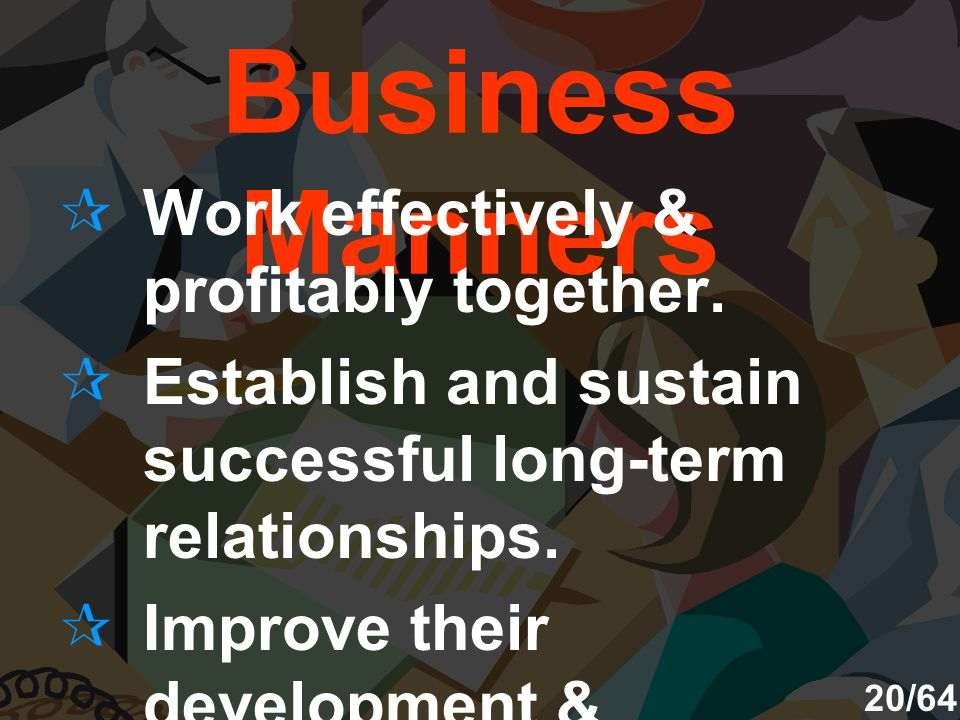 Good Business Manners  Work effectively & profitably together.