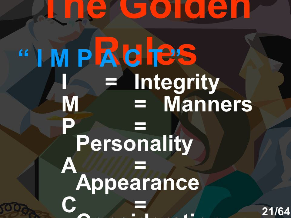 The Golden Rules I M P A C T I=Integrity M=Manners P= Personality A= Appearance C= Consideration T=Tact 21/64