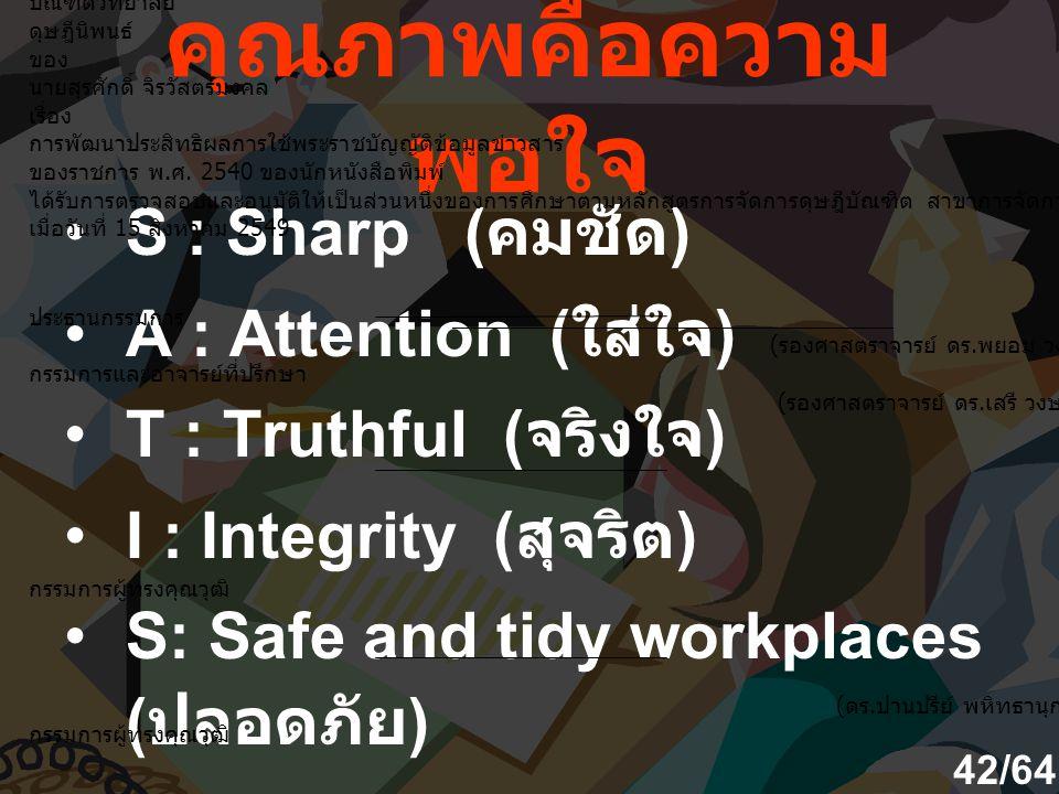 คุณภาพคือความ พอใจ S : Sharp ( คมชัด ) A : Attention ( ใส่ใจ ) T : Truthful ( จริงใจ ) I : Integrity ( สุจริต ) S: Safe and tidy workplaces ( ปลอดภัย