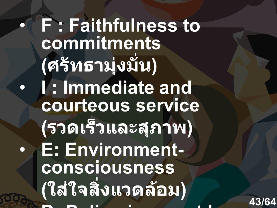 F : Faithfulness to commitments ( ศรัทธามุ่งมั่น ) I : Immediate and courteous service ( รวดเร็วและสุภาพ ) E: Environment- consciousness ( ใส่ใจสิ่งแวดล้อม ) D: Deliveries must be on time ( ตรงเวลา ) 43/64