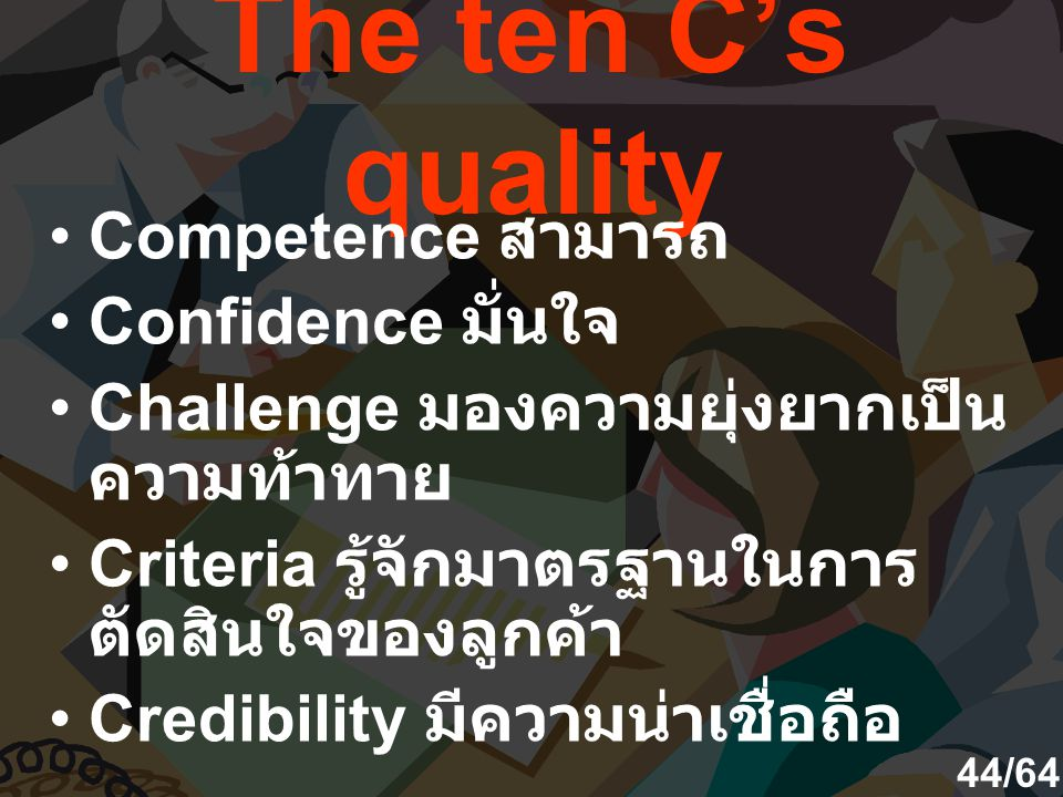 The ten C's quality Competence สามารถ Confidence มั่นใจ Challenge มองความยุ่งยากเป็น ความท้าทาย Criteria รู้จักมาตรฐานในการ ตัดสินใจของลูกค้า Credibility มีความน่าเชื่อถือ 44/64