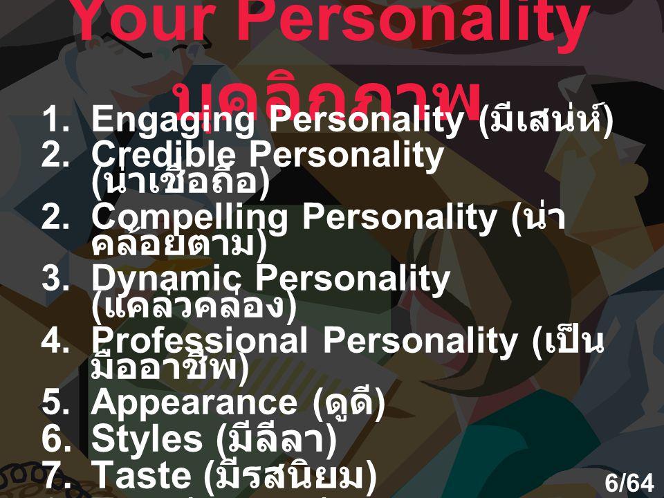 Your Personality บุคลิกภาพ 1.Engaging Personality ( มีเสน่ห์ ) 2.Credible Personality ( น่าเชื่อถือ ) 2.Compelling Personality ( น่า คล้อยตาม ) 3.Dynamic Personality ( แคล่วคล่อง ) 4.Professional Personality ( เป็น มืออาชีพ ) 5.Appearance ( ดูดี ) 6.Styles ( มีลีลา ) 7.Taste ( มีรสนิยม ) 8.Tact ( แยบยล ) 9.Etiquette ( มารยาทสังคม ) 6/64