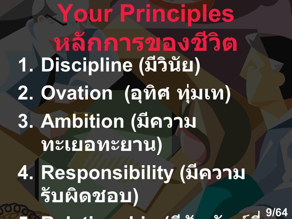 Your Principles หลักการของชีวิต 1.Discipline ( มีวินัย ) 2.Ovation ( อุทิศ ทุ่มเท ) 3.Ambition ( มีความ ทะเยอทะยาน ) 4.Responsibility ( มีความ รับผิดช