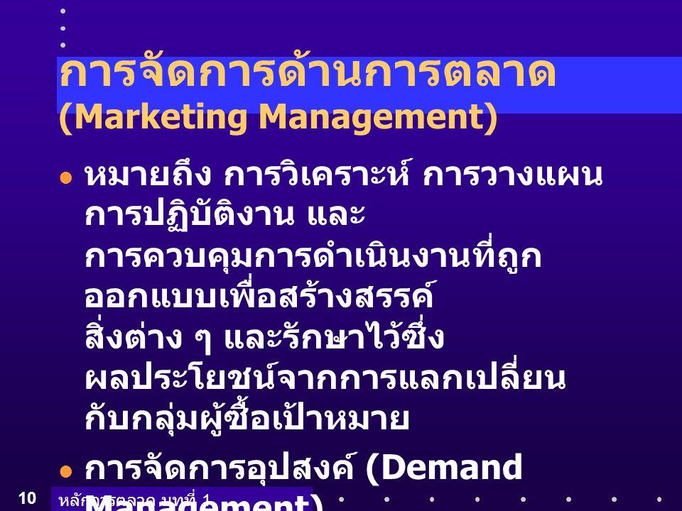 หลักการตลาด บทที่ 1 10 การจัดการด้านการตลาด (Marketing Management) หมายถึง การวิเคราะห์ การวางแผน การปฏิบัติงาน และ การควบคุมการดำเนินงานที่ถูก ออกแบบ