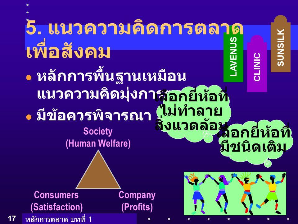 หลักการตลาด บทที่ 1 17 SUNSILK CLINIC เลือกยี่ห้อที่ มีชนิดเติม LAVENUS Society (Human Welfare) Consumers (Satisfaction) Company (Profits) 5. แนวความค