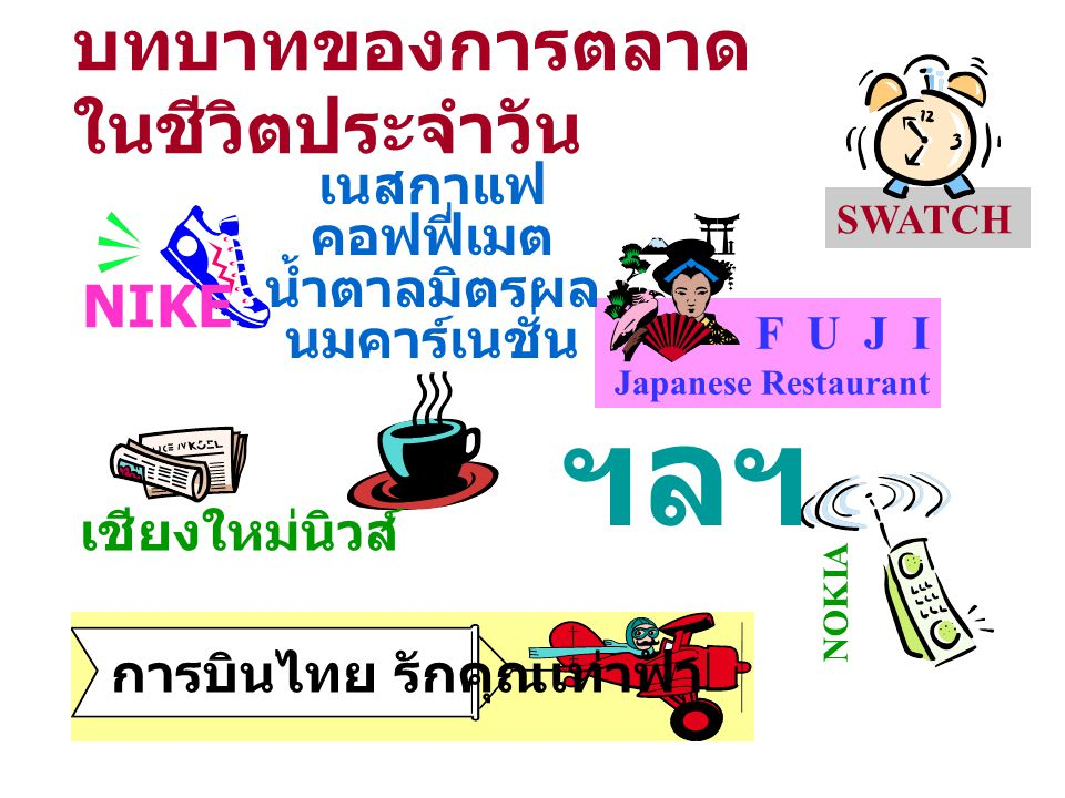 บทบาทของการตลาด ในชีวิตประจำวัน SWATCH F U J I Japanese Restaurant การบินไทย รักคุณเท่าฟ้า NOKIA เนสกาแฟ คอฟฟี่เมต น้ำตาลมิตรผล นมคาร์เนชั่น ฯลฯ เชียง