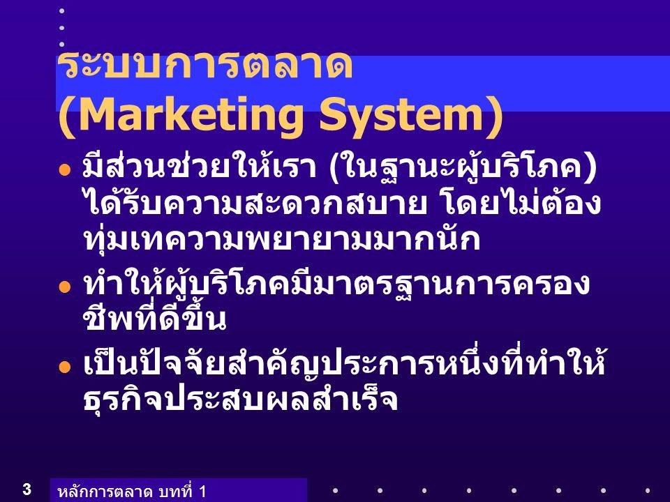 หลักการตลาด บทที่ 1 3 ระบบการตลาด (Marketing System) มีส่วนช่วยให้เรา ( ในฐานะผู้บริโภค ) ได้รับความสะดวกสบาย โดยไม่ต้อง ทุ่มเทความพยายามมากนัก ทำให้ผ