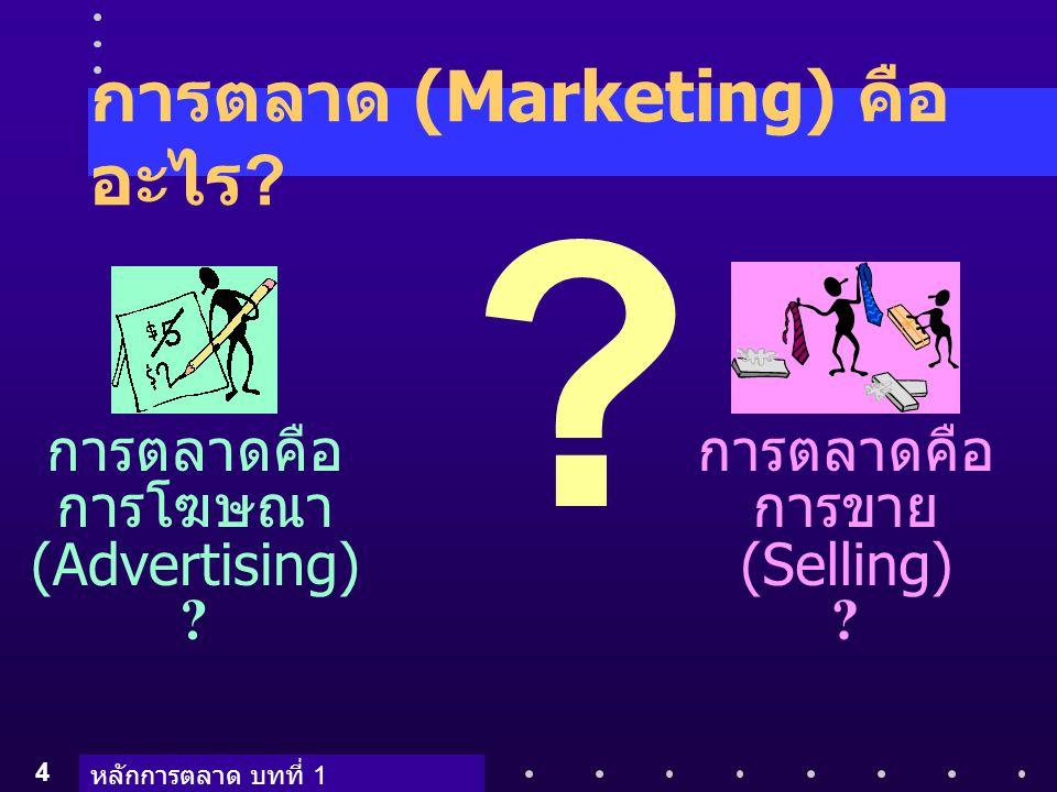 หลักการตลาด บทที่ 1 4 การตลาด (Marketing) คือ อะไร ? การตลาดคือ การโฆษณา (Advertising) ? การตลาดคือ การขาย (Selling) ? ?
