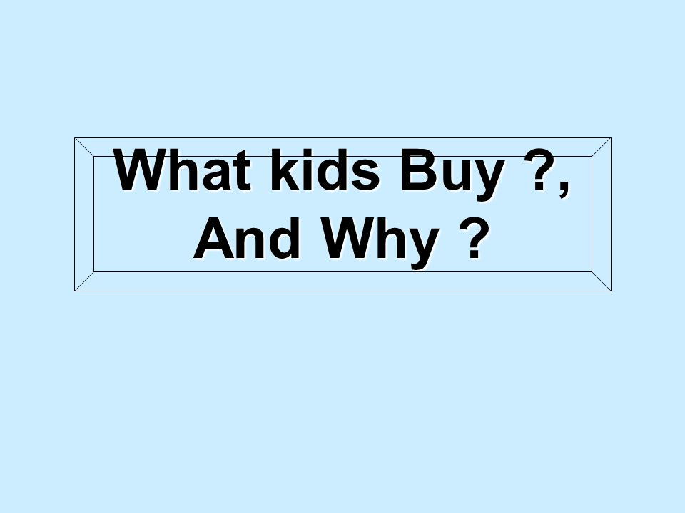What kids Buy , And Why