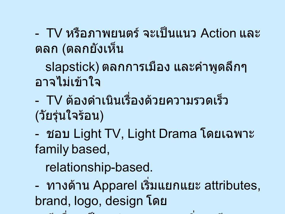 - TV หรือภาพยนตร์ จะเป็นแนว Action และ ตลก ( ตลกยังเห็น slapstick) ตลกการเมือง และคำพูดลึกๆ อาจไม่เข้าใจ - TV ต้องดำเนินเรื่องด้วยความรวดเร็ว ( วัยรุ่นใจร้อน ) - ชอบ Light TV, Light Drama โดยเฉพาะ family based, relationship-based.