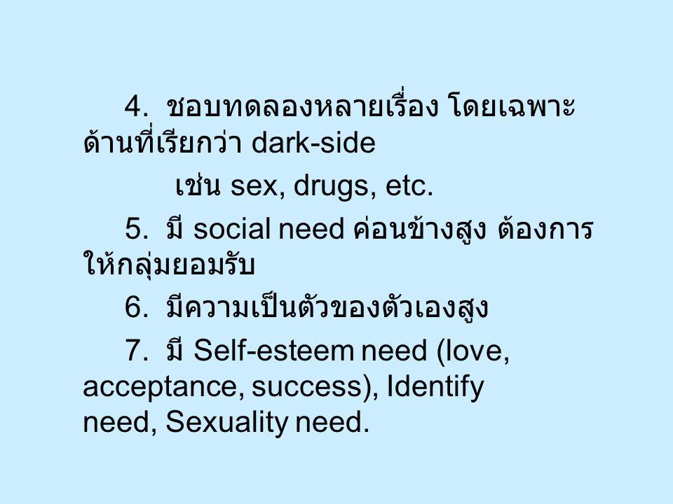 4. ชอบทดลองหลายเรื่อง โดยเฉพาะ ด้านที่เรียกว่า dark-side เช่น sex, drugs, etc.