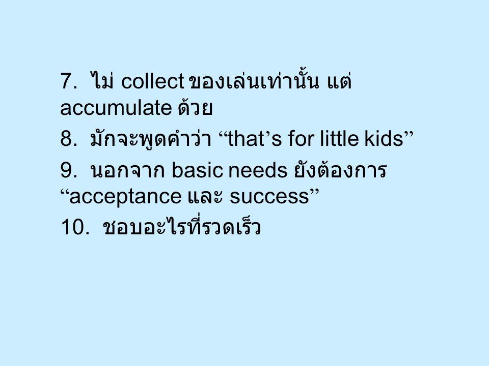 7. ไม่ collect ของเล่นเท่านั้น แต่ accumulate ด้วย 8.