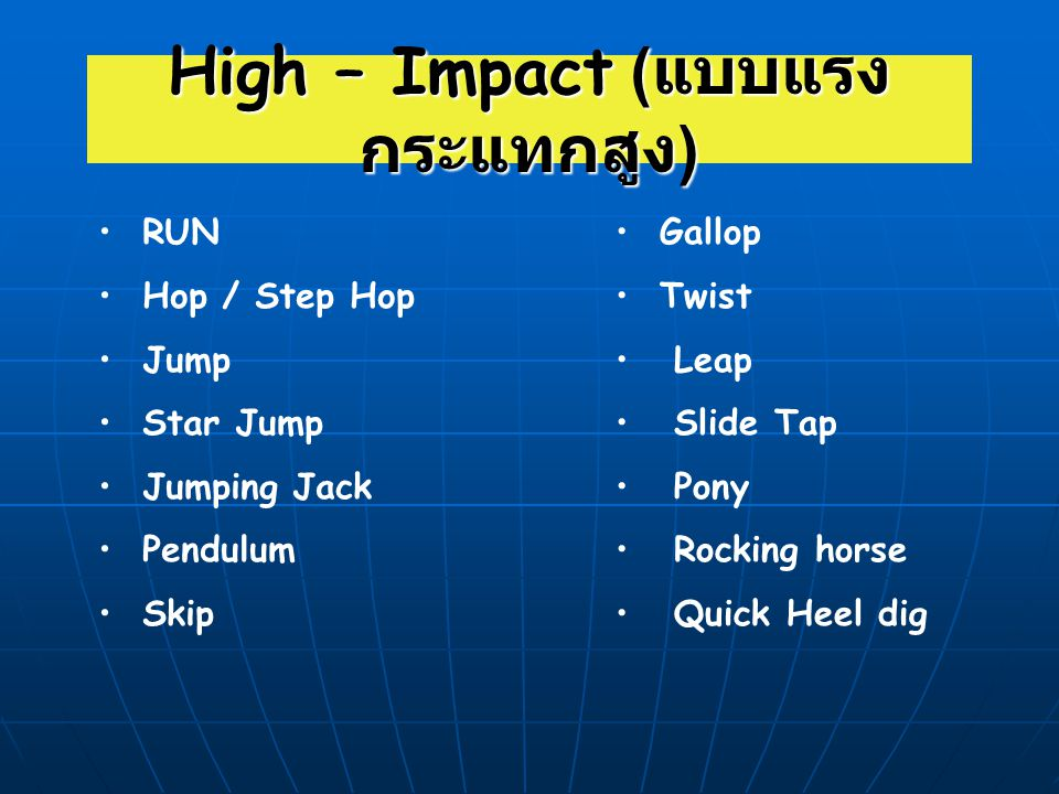 High – Impact ( แบบแรง กระแทกสูง ) RUN Hop / Step Hop Jump Star Jump Jumping Jack Pendulum Skip Gallop Twist Leap Slide Tap Pony Rocking horse Quick H