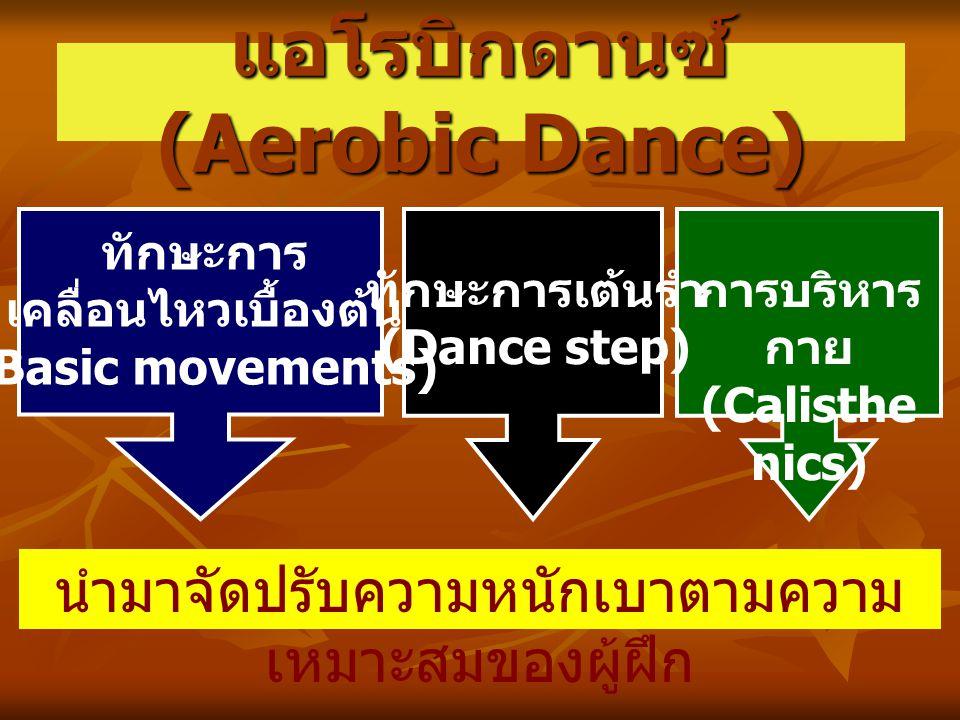 แอโรบิกดานซ์ (Aerobic Dance) นำมาจัดปรับความหนักเบาตามความ เหมาะสมของผู้ฝึก การบริหาร กาย (Calisthe nics) ทักษะการ เคลื่อนไหวเบื้องต้น (Basic movements) ทักษะการเต้นรำ (Dance step)