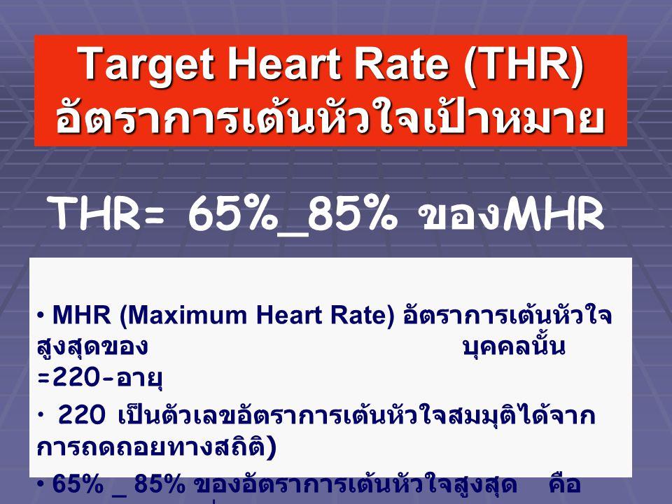 Target Heart Rate (THR) อัตราการเต้นหัวใจเป้าหมาย MHR (Maximum Heart Rate) อัตราการเต้นหัวใจ สูงสุดของ บุคคลนั้น =220- อายุ 220 เป็นตัวเลขอัตราการเต้นหัวใจสมมุติได้จาก การถดถอยทางสถิติ ) 65% _ 85% ของอัตราการเต้นหัวใจสูงสุด คือ ช่วงความหนักที่ต้องการ THR= 65%_85% ของ MHR