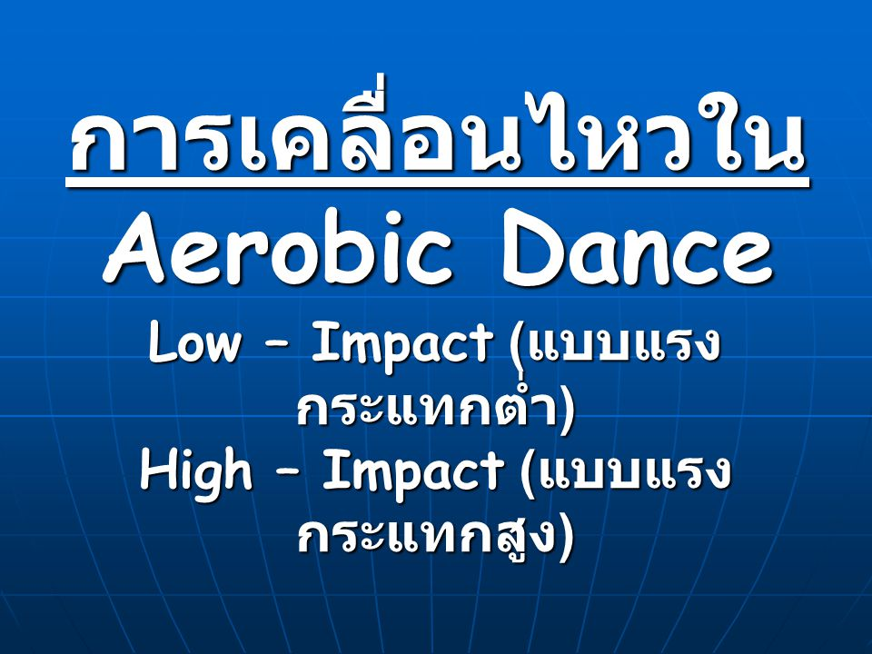 Low – Impact ( แบบแรง กระแทกต่ำ ) Marching Walking Step touch Toe touch / Heel touch Leg curl (Hamstring curl) Grapevine E-Z walk(easy walk) / V–Step Box step Knee lift / step knee lift kick / step kick Schottische Mambo Chasse' / cha cha cha Two – Step Lunge Squat