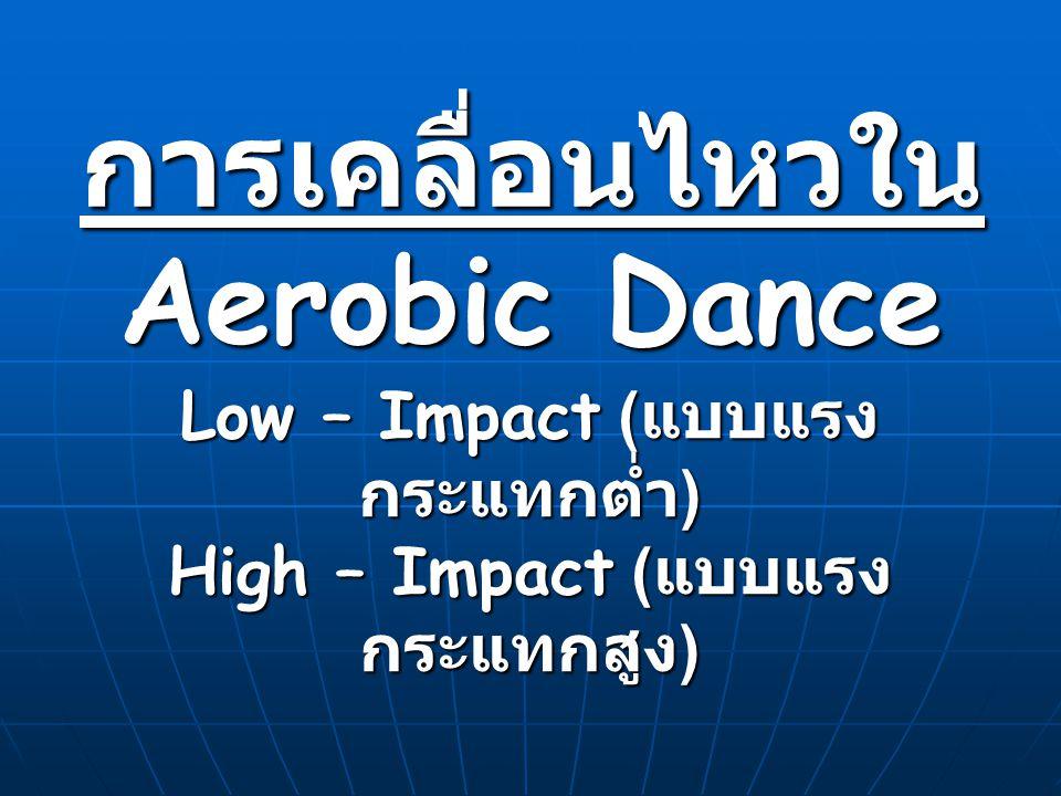 การเคลื่อนไหวใน Aerobic Dance Low – Impact ( แบบแรง กระแทกต่ำ ) High – Impact ( แบบแรง กระแทกสูง )